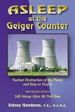 Asleep at the Geiger Counter : Nuclear Destruction of the Planet and How to...