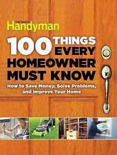 100 Things Every Homeowner Must Know: How to Save Money, Solve Problems and Impr