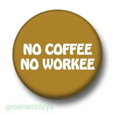 No Coffee No Workee 1 Inch / 25mm Pin Button Badge Caffeine Addict Humour Funny