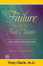 Failure Is Not the Final Chapter : 4 Steps to Personal Growth Victory by Troy...