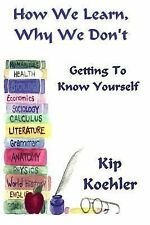 How We Learn, Why We Don't : Getting to Know Yourself by Kip Koehler (2013,...