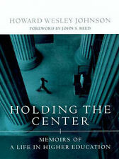Holding the Center: Memoirs of a Life in Higher Education, Johnson, Howard Wesle