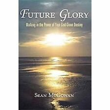 Future Glory : Walking in the Power of Your God-Given Destiny by Sean McGowan...