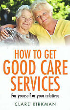 Clare Kirkman How to Get Good Care Services: For Yourself or Your Relatives Very