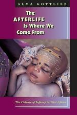 The Afterlife Is Where We Come From : The Culture of Infancy in West Africa...
