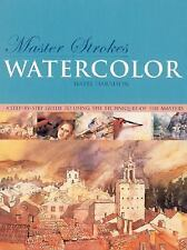 Master Strokes: Watercolor: A Step-by-Step Guide to Using the Techniques of the