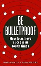 Be Bulletproof: How to Achieve Success in Tough Times at Work, Brooke, Simon, Br