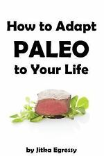How to Adapt Paleo to Your Life : Easy to Follow Guide How to Start with...