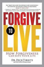 Forgive to Live : How Forgiveness Can Save Your Life by Dick Tibbits (2008,...