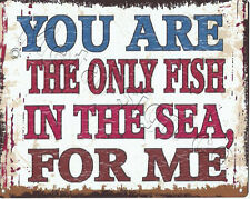 YOU ARE THE ONLY FISH IN THE SEA FOR ME METAL SIGN 8x10in  bar shop cafe funny