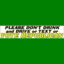 PLEASE DON'T DRINK AND DRIVE 0R VOTE REPUBLICAN Bumper Sticker  BUY 2 GET 1 FREE