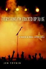 Everything I'm Cracked up to Be : A Rock and Roll Fairy Tale by Jen Trynin...