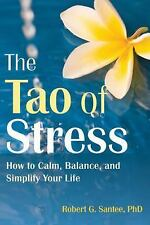 The Tao of Stress: How to Calm, Balance, and Simplify Your Life Santee PhD, Rob