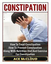 Constipation: How to Treat Constipation- How to Prevent Constipation- along...
