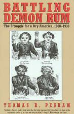 Battling Demon Rum: The Struggle for a Dry America, 1800-1933 by Thomas R....