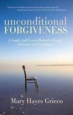 Unconditional Forgiveness: A Simple and Proven Method to Forgive Everyone and Ev