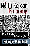 The North Korean Economy : Between Crisis and Catastrophe by Nicholas...