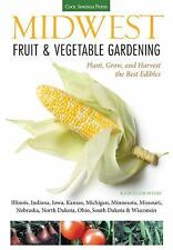 Midwest Fruit and Vegetable Gardening : How to Plant, Grow, and Harvest the...