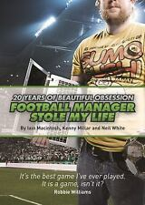 Football Manager Stole My Life : 20 Years of Beautiful Obsession by Iain...