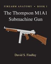 Firearm Anatomy - Book I the Thompson M1A1 Submachine Gun by David Findlay...