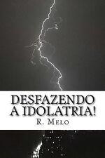 Desfazendo a Idolatria! : Sobre Os Mortos, Intercessores e Ressurretos! by R....