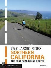75 Classic Rides Northern California : The Best Road Biking Routes by Bill...