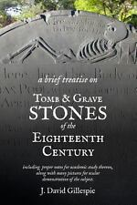 A Brief Treatise on Tomb and Grave Stones of the Eighteenth Century by J....