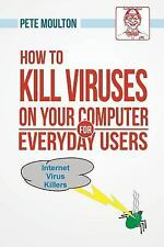 How to Kill Viruses on Your Computer for Everyday Users by Pete Moulton...