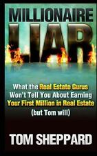 Millionaire Liar : What Real Estate Gurus Won't Tell You (but Tom Will) by...