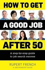 How to Get a Good Job after 50 : A Step-by-Step Guide to Job Search Success...