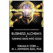Business Alchemy : Turning Ideas into Gold by M. L. Johnson and William R....