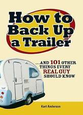 How to Back Up a Trailer: . . . and 101 Other Things Every Real Guy Should Know,