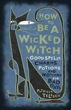 How to Be a Wicked Witch : Good Spells, Charms, Potions and Notions for Bad...