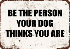"7"" x 10"" Metal Sign - BE THE PERSON YOUR DOG THINKS YOU ARE- Vintage Look"