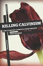 Killing Calvinism: How to Destroy a Perfectly Good Theology from the Inside...