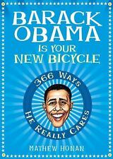 Barack Obama Is Your New Bicycle : 366 Ways He Really Cares by Mathew Honan...