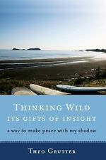 Thinking Wild, Its Gifts of Insight : A Way to Make Peace with My Shadow by...