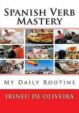 Spanish Verb Mastery : My Daily Routine by Irineu De Oliveira (2013, Paperback)