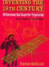 Inventing the 19th Century: 100 Inventions that Shaped the Victorian Age, From A
