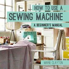 How to Use a Sewing Machine A Beginner's Manual by Marie Clayton 9781910231098