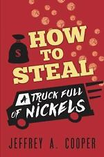How to Steal a Truck Full of Nickels by Jeffrey Cooper (2015, Paperback)