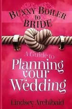 Bunny Boiler to Bride- a Guide to Planning Your Wedding by Lindsey Archibald...