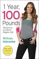 1 Year, 100 Pounds: My Journey to a Better, Happier Life by Whitney Holcombe...