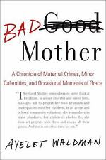 Bad Mother : A Chronicle of Maternal Crimes, Minor Calamities, and Occasional...