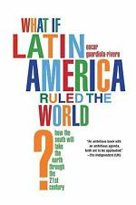 What If Latin America Ruled the World? : How the South Will Take the North...
