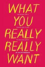What You Really Really Want: The Smart Girl's Shame-Free Guide to Sex and Safet