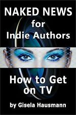 Naked News for Indie Authors How to Get on TV by Gisela Hausmann (2015,...