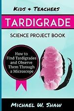 Kids & Teachers Tardigrade Science Project Book: How To Find Tardigrades and Obs