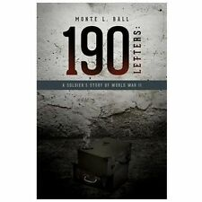 190 Letters : A Soldier's Story of World War II by Monte L. Ball (2013,...