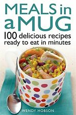 Meals in a Mug: 100 delicious recipes ready to eat in minutes Wendy Hobson